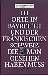111 Orte in Bayreuth und der Fränkischen Schweiz, die man gesehen haben muss