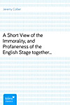A Short View of the Immorality, and Profaneness of the English Stagetogether with the Sense of Antiquity on this Argument (eBook)