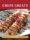 Crepe Greats: Delicious Crepe Recipes, The Top 52 Crepe Recipes (eBook)