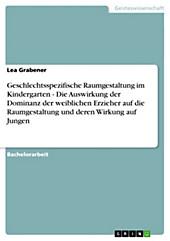 Geschlechtsspezifische Raumgestaltung im Kindergarten - Die Auswirkung der Dominanz der weiblichen Erzieher auf die Raumgestaltung und deren Wirkung auf Jungen, Lea Grabener, Pädagogik