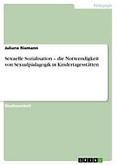 Sexuelle Sozialisation   die Notwendigkeit von Sexualpädagogik in Kindertagesstätten, Juliane Riemann, Pädagogik